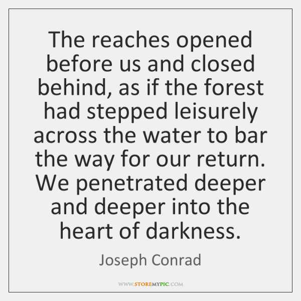 we penetrated deeper and deeper into the heart of darkness