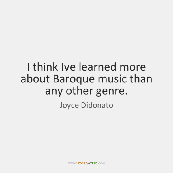 I think Ive learned more about Baroque music than any other genre.