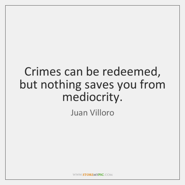 Crimes can be redeemed, but nothing saves you from mediocrity.