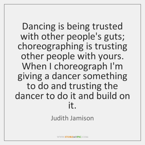 Dancing is being trusted with other people's guts; choreographing is trusting other ...