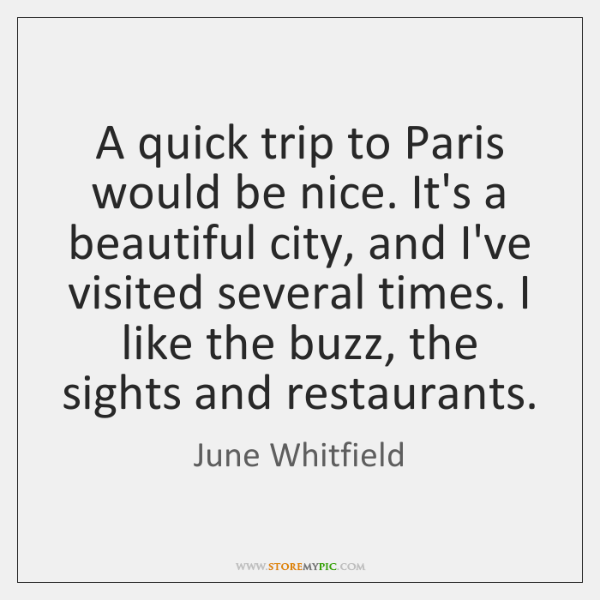 A quick trip to Paris would be nice. It's a beautiful city, ...