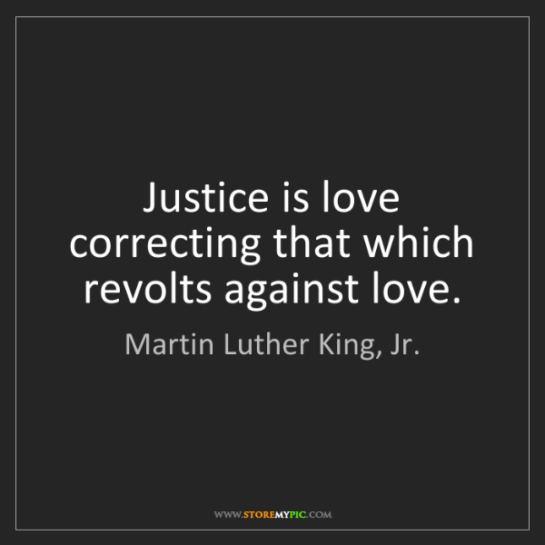 Martin Luther King, Jr.: Justice is love correcting that which revolts against...