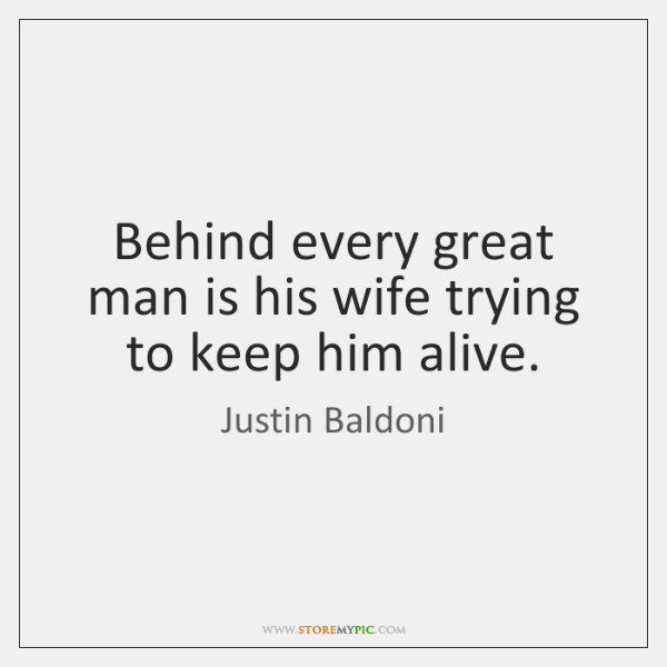 Behind every great man is his wife trying to keep him alive.