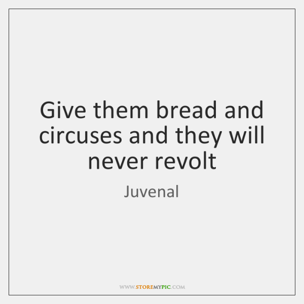 Give them bread and circuses and they will never revolt
