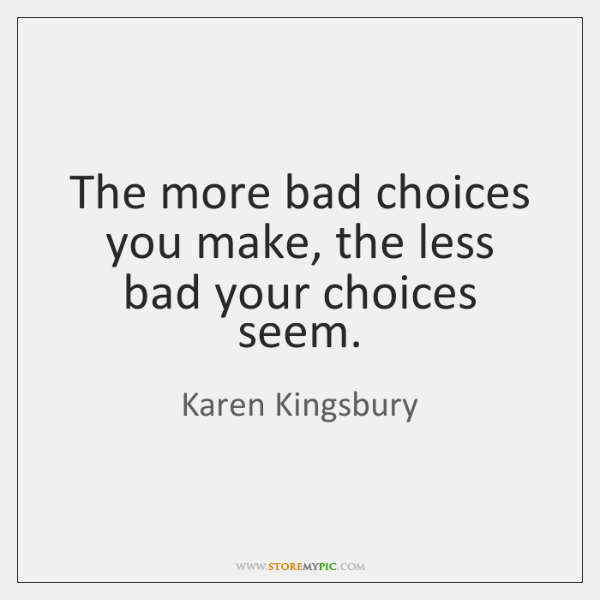 The more bad choices you make, the less bad your choices seem.