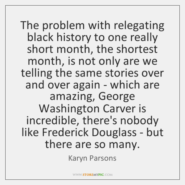 The problem with relegating black history to one really short month, the ...