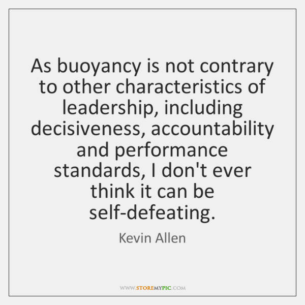 As buoyancy is not contrary to other characteristics of leadership, including decisiveness, ...