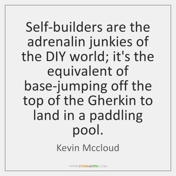 Self-builders are the adrenalin junkies of the DIY world; it's the equivalent ...