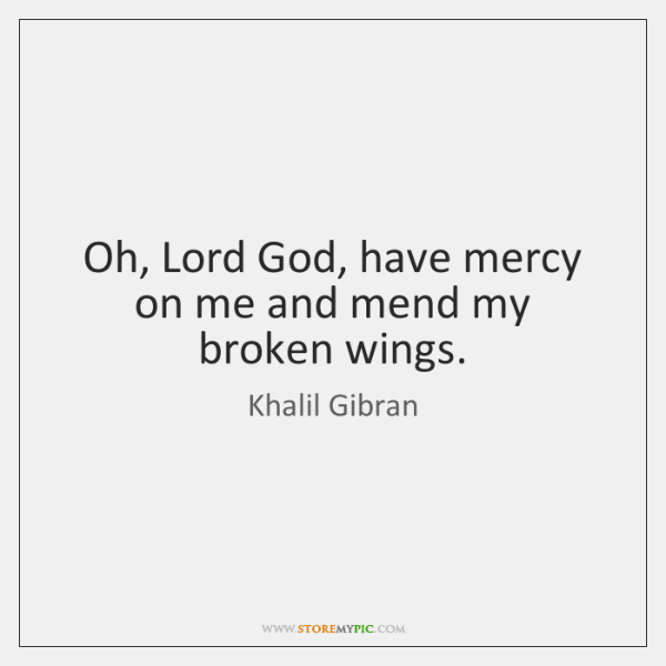 Oh, Lord God, have mercy on me and mend my broken wings.
