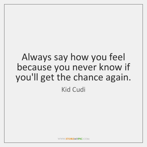 Always Say How You Feel Because You Never Know If Youll Get