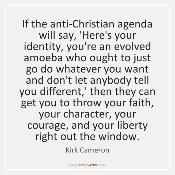 If the anti-Christian agenda will say, 'Here's your identity, you're an evolved ...