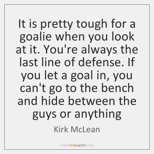 It is pretty tough for a goalie when you look at it. ...