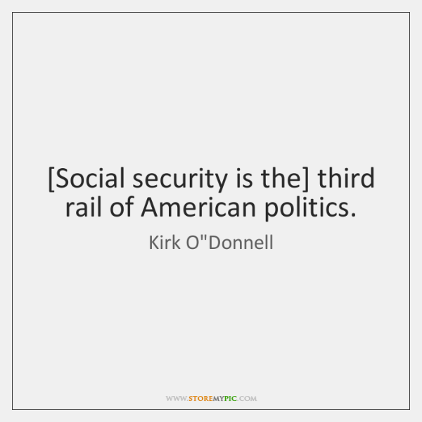[Social security is the] third rail of American politics.