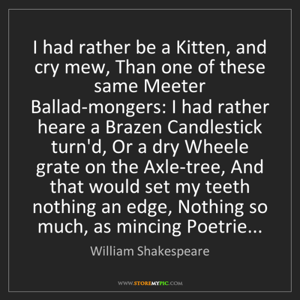 William Shakespeare: I had rather be a Kitten, and cry mew, Than one of these...