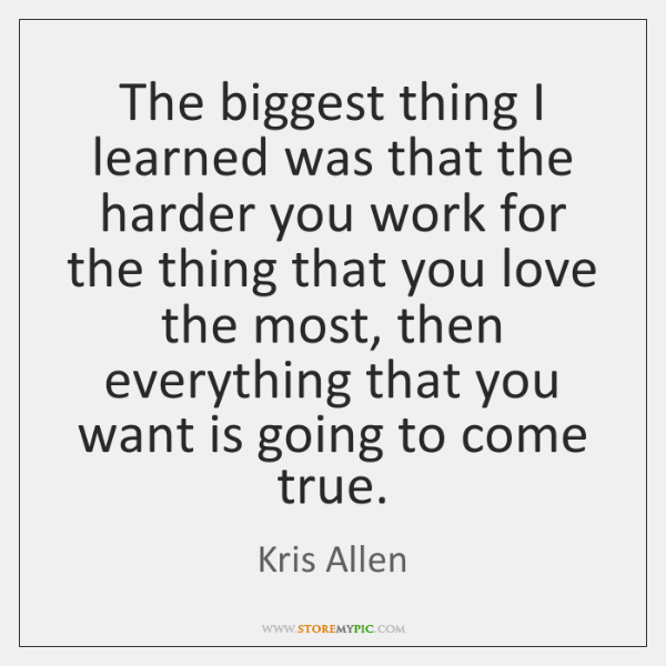 The biggest thing I learned was that the harder you work for ...