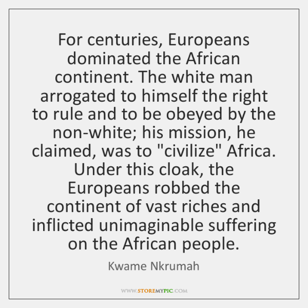 For centuries, Europeans dominated the African continent. The white man arrogated to ...