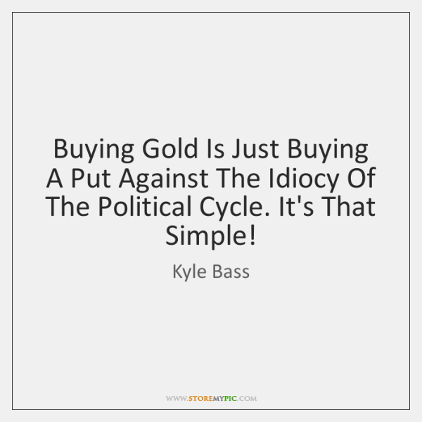Buying Gold Is Just Buying A Put Against The Idiocy Of The ...
