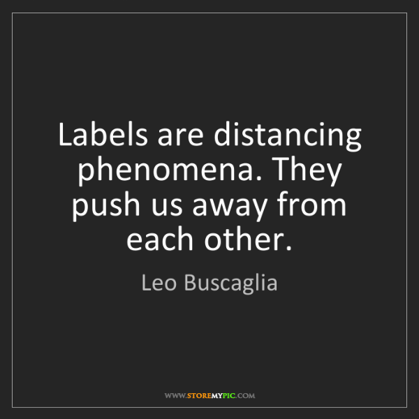 Leo Buscaglia: Labels are distancing phenomena. They push us away from...