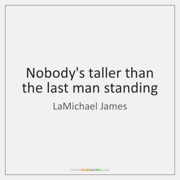 Nobody's taller than the last man standing