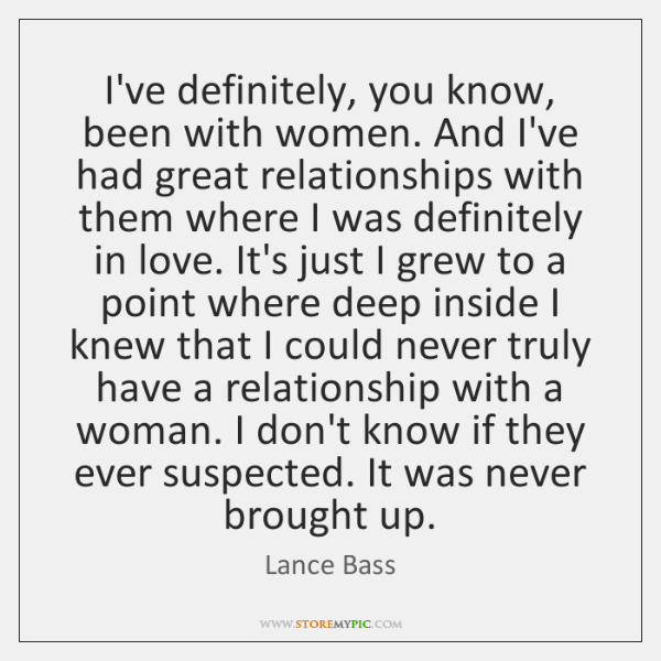 I've definitely, you know, been with women. And I've had great relationships ...