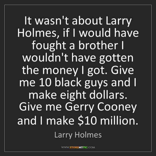 Larry Holmes: It wasn't about Larry Holmes, if I would have fought...