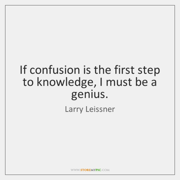 If confusion is the first step to knowledge, I must be a ...