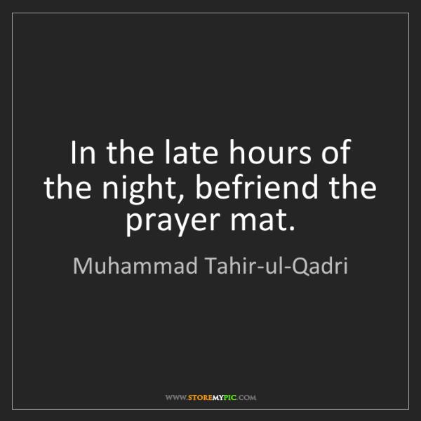 Muhammad Tahir-ul-Qadri: In the late hours of the night, befriend the prayer mat.