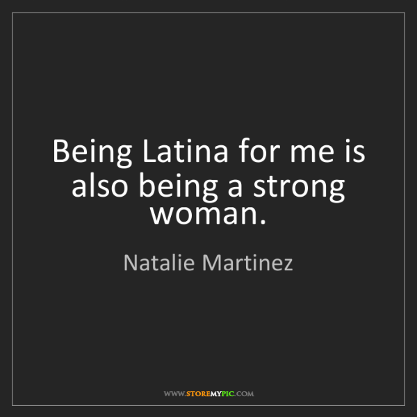 Natalie Martinez: Being Latina for me is also being a strong woman.