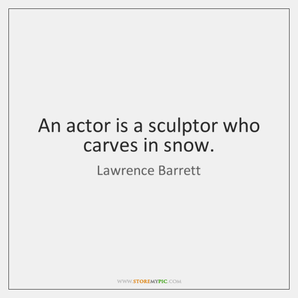 An actor is a sculptor who carves in snow.