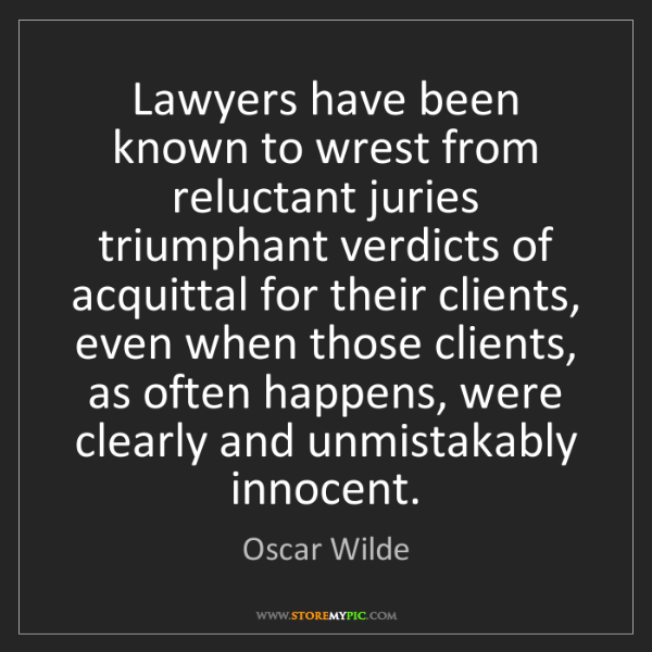 Oscar Wilde: Lawyers have been known to wrest from reluctant juries...