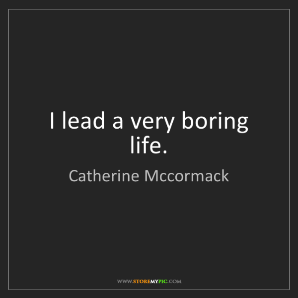 Catherine Mccormack: I lead a very boring life.