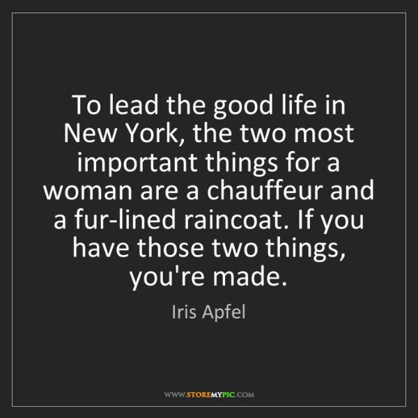 Iris Apfel: To lead the good life in New York, the two most important...