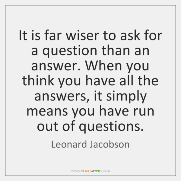It is far wiser to ask for a question than an answer. ...