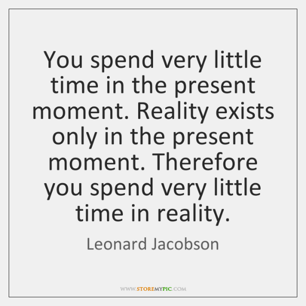 You spend very little time in the present moment. Reality exists only ...