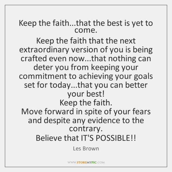 Keep the faith...that the best is yet to come.   Keep the ...
