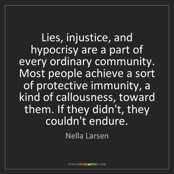 Nella Larsen: Lies, injustice, and hypocrisy are a part of every ordinary...