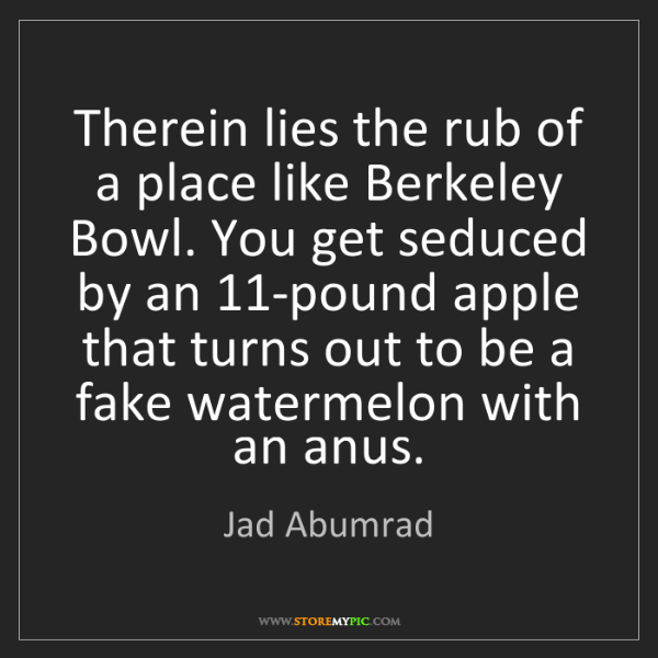 Jad Abumrad: Therein lies the rub of a place like Berkeley Bowl. You...