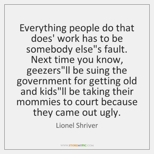 Everything people do that does' work has to be somebody else's fault. ...
