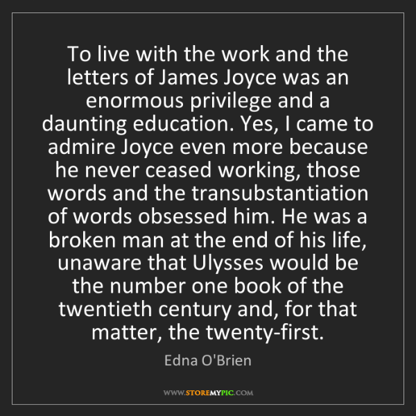 Edna O'Brien: To live with the work and the letters of James Joyce...