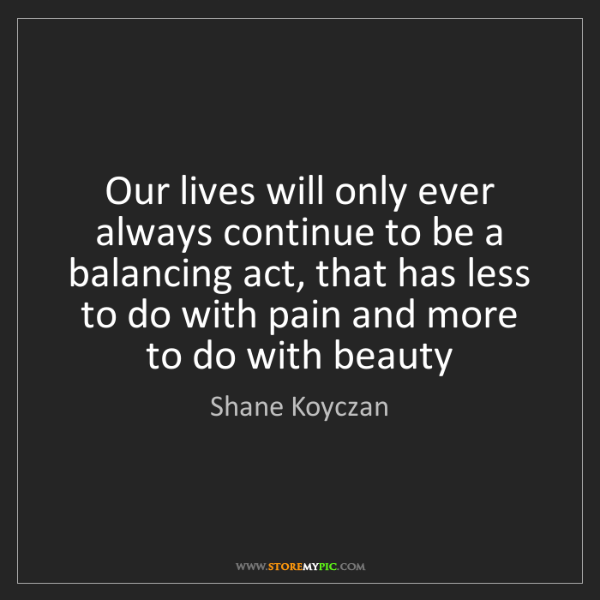 Shane Koyczan: Our lives will only ever always continue to be a balancing...