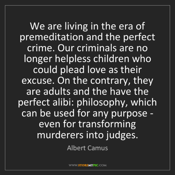 Albert Camus: We are living in the era of premeditation and the perfect...