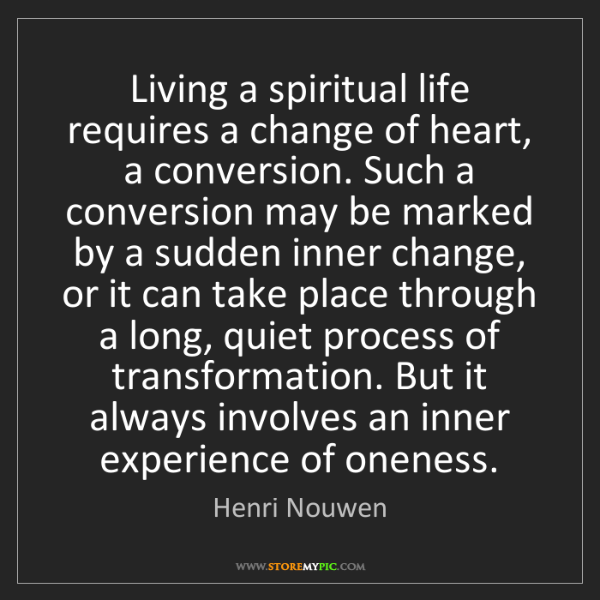 Henri Nouwen: Living a spiritual life requires a change of heart, a...