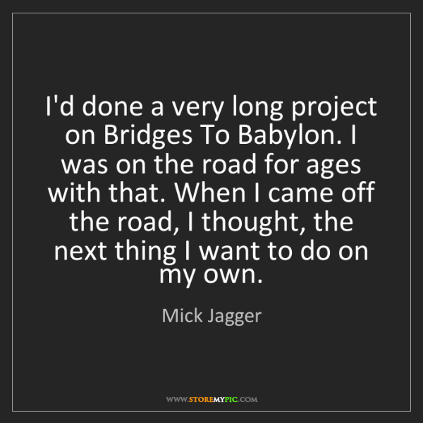 Mick Jagger: I'd done a very long project on Bridges To Babylon. I...