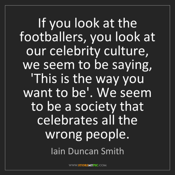Iain Duncan Smith: If you look at the footballers, you look at our celebrity...