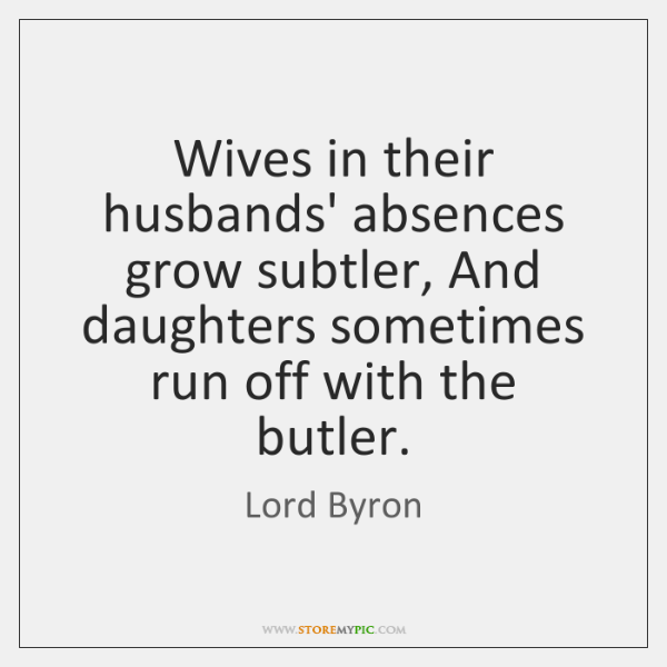 Wives in their husbands' absences grow subtler, And daughters sometimes run off ...