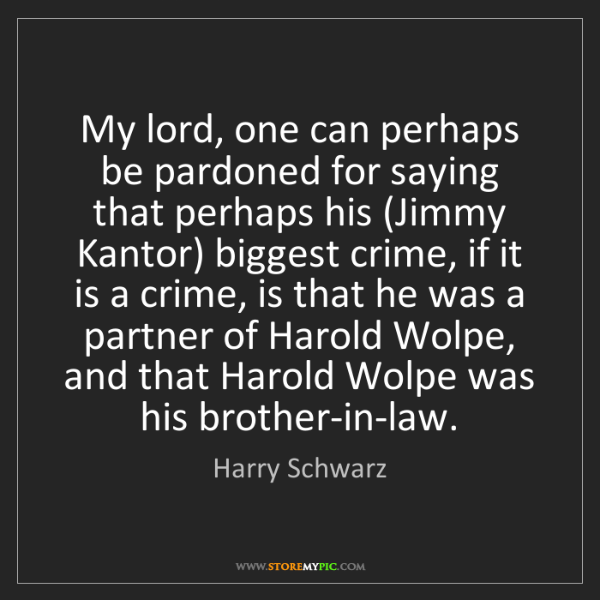 Harry Schwarz: My lord, one can perhaps be pardoned for saying that...