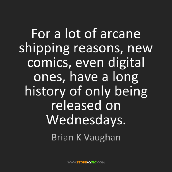 Brian K Vaughan: For a lot of arcane shipping reasons, new comics, even...