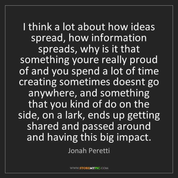 Jonah Peretti: I think a lot about how ideas spread, how information...