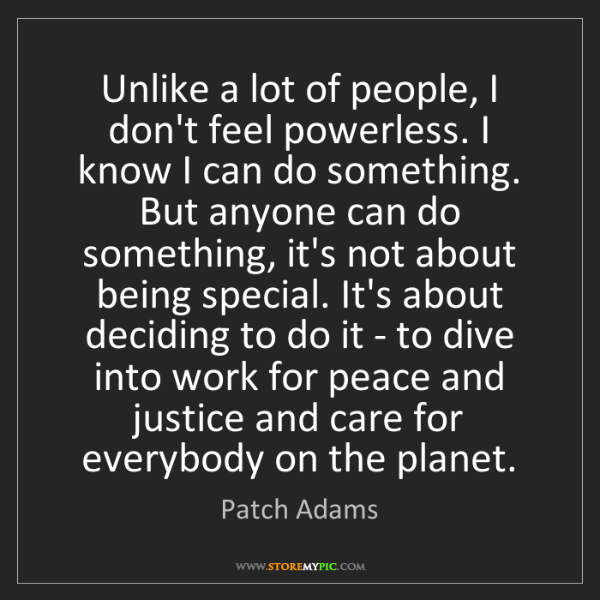 Patch Adams: Unlike a lot of people, I don't feel powerless. I know...