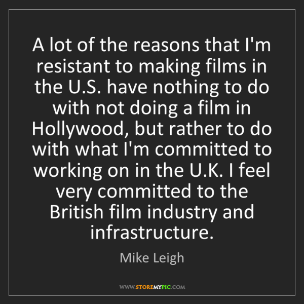 Mike Leigh: A lot of the reasons that I'm resistant to making films...